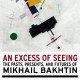 An Excess of Seeing: The Pasts, Presents and Futures of  Mikhail Bakhtin